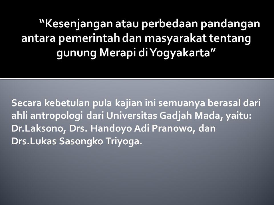 """Kesenjangan atau perbedaan pandangan antara pemerintah dan masyarakat tentang gunung Merapi di Yogyakarta"" Secara kebetulan pula kajian ini semuanya"