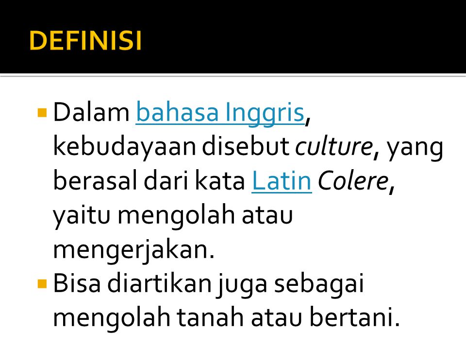  Dalam bahasa Inggris, kebudayaan disebut culture, yang berasal dari kata Latin Colere, yaitu mengolah atau mengerjakan.bahasa InggrisLatin  Bisa di