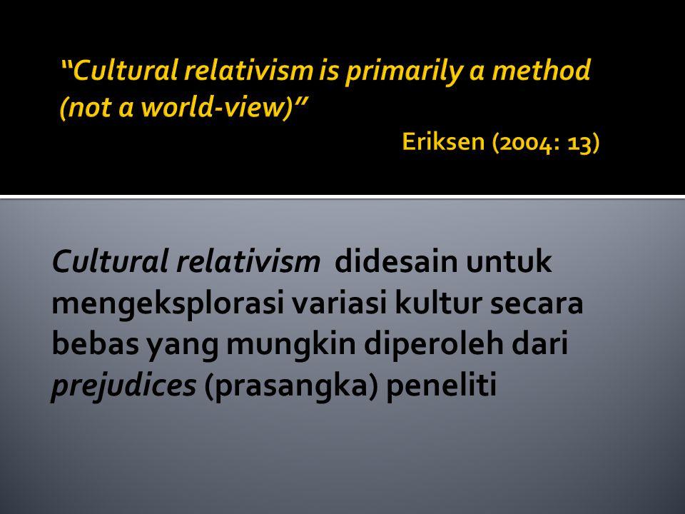 Cultural relativism didesain untuk mengeksplorasi variasi kultur secara bebas yang mungkin diperoleh dari prejudices (prasangka) peneliti