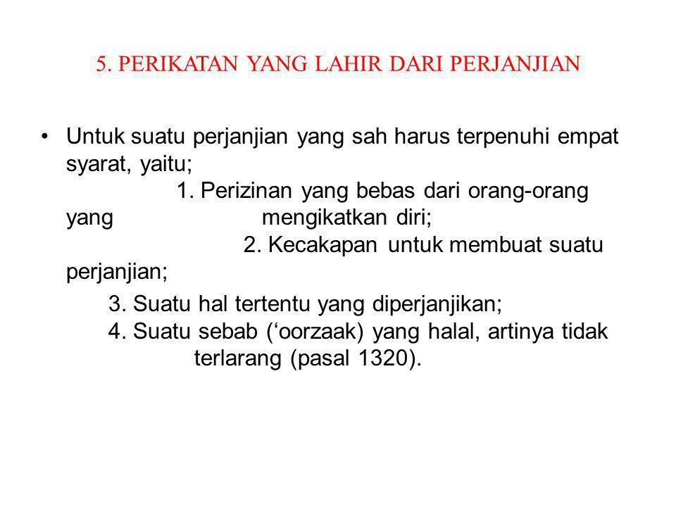 5. PERIKATAN YANG LAHIR DARI PERJANJIAN Untuk suatu perjanjian yang sah harus terpenuhi empat syarat, yaitu; 1. Perizinan yang bebas dari orang-orang