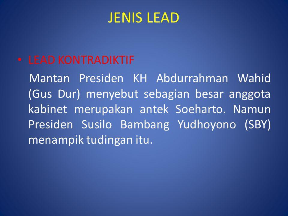 JENIS LEAD LEAD KONTRADIKTIF Mantan Presiden KH Abdurrahman Wahid (Gus Dur) menyebut sebagian besar anggota kabinet merupakan antek Soeharto.