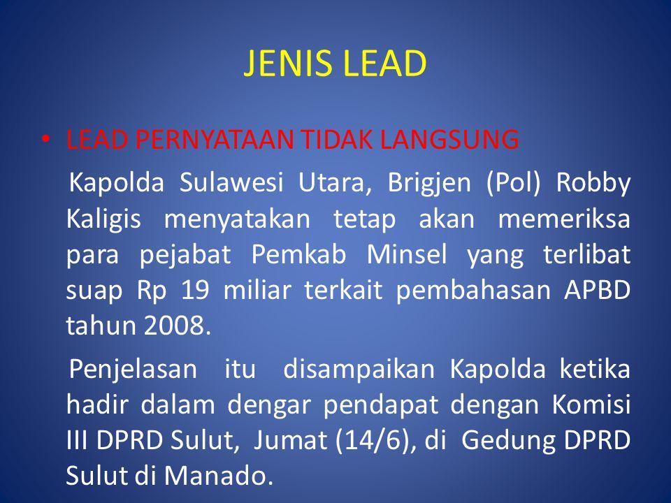 JENIS LEAD LEAD PERNYATAAN TIDAK LANGSUNG Kapolda Sulawesi Utara, Brigjen (Pol) Robby Kaligis menyatakan tetap akan memeriksa para pejabat Pemkab Minsel yang terlibat suap Rp 19 miliar terkait pembahasan APBD tahun 2008.