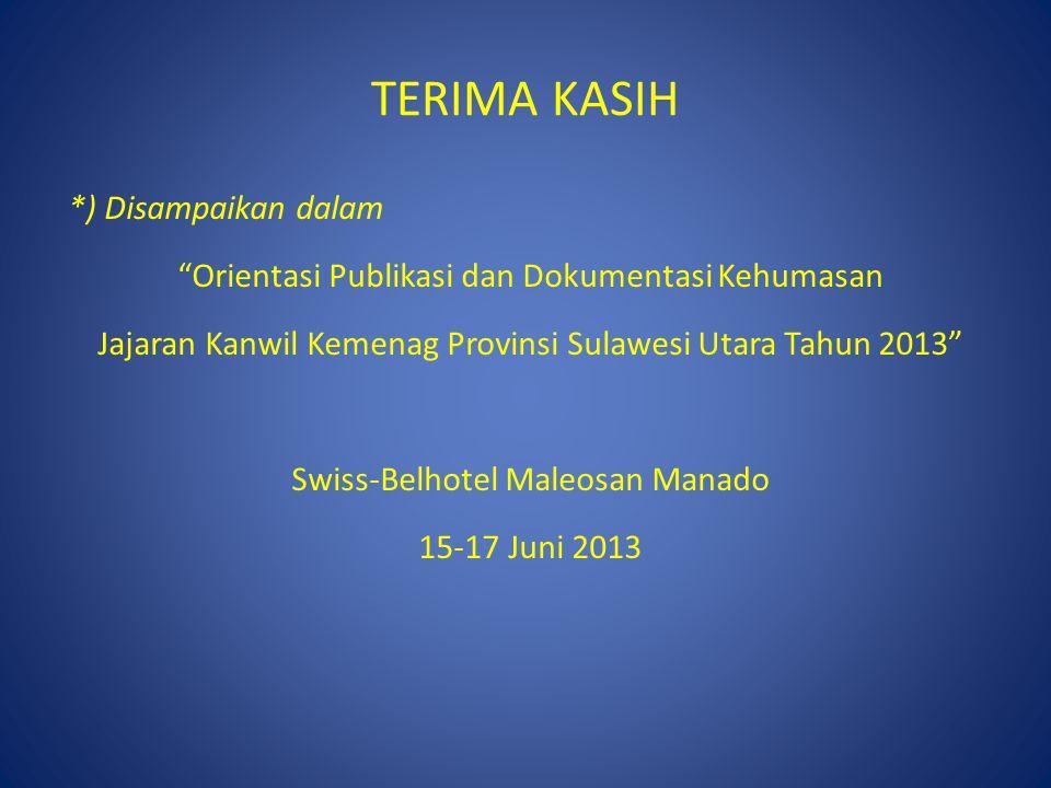 TERIMA KASIH *) Disampaikan dalam Orientasi Publikasi dan Dokumentasi Kehumasan Jajaran Kanwil Kemenag Provinsi Sulawesi Utara Tahun 2013 Swiss-Belhotel Maleosan Manado 15-17 Juni 2013