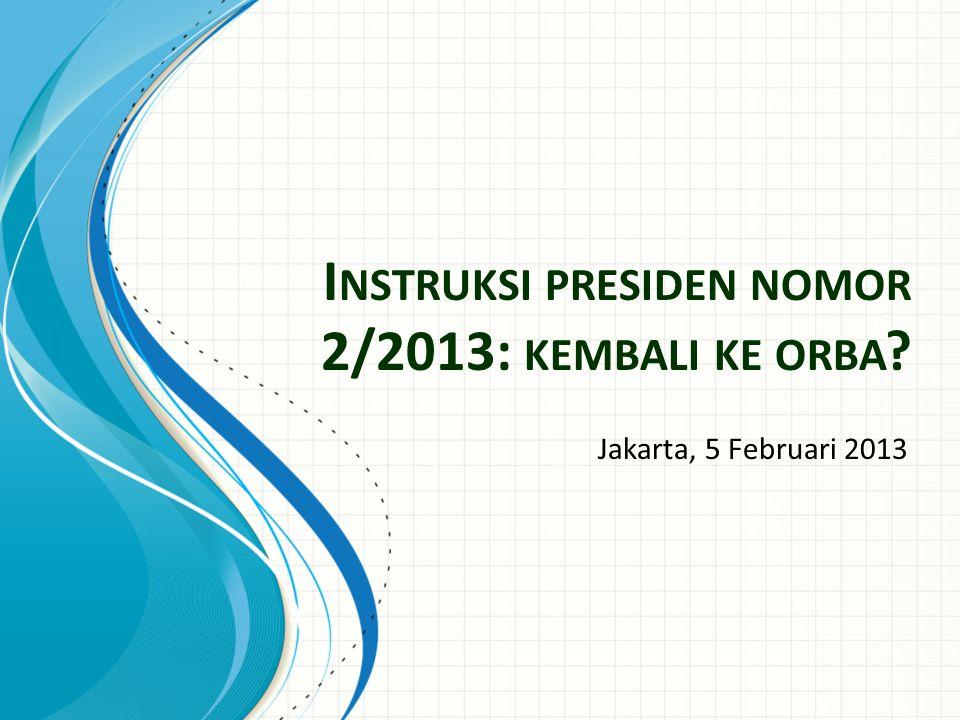 I NSTRUKSI PRESIDEN NOMOR 2/2013: KEMBALI KE ORBA ? Jakarta, 5 Februari 2013