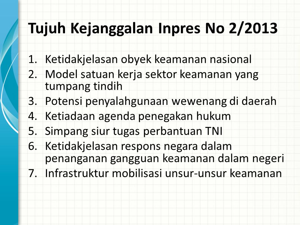 Tujuh Kejanggalan Inpres No 2/2013 1.Ketidakjelasan obyek keamanan nasional 2.Model satuan kerja sektor keamanan yang tumpang tindih 3.Potensi penyalahgunaan wewenang di daerah 4.Ketiadaan agenda penegakan hukum 5.Simpang siur tugas perbantuan TNI 6.Ketidakjelasan respons negara dalam penanganan gangguan keamanan dalam negeri 7.Infrastruktur mobilisasi unsur-unsur keamanan