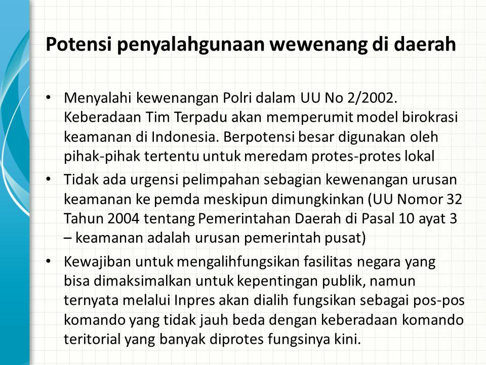 Potensi penyalahgunaan wewenang di daerah Menyalahi kewenangan Polri dalam UU No 2/2002. Keberadaan Tim Terpadu akan memperumit model birokrasi keaman