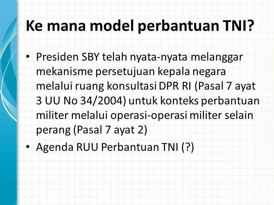 Ke mana model perbantuan TNI? Presiden SBY telah nyata-nyata melanggar mekanisme persetujuan kepala negara melalui ruang konsultasi DPR RI (Pasal 7 ay