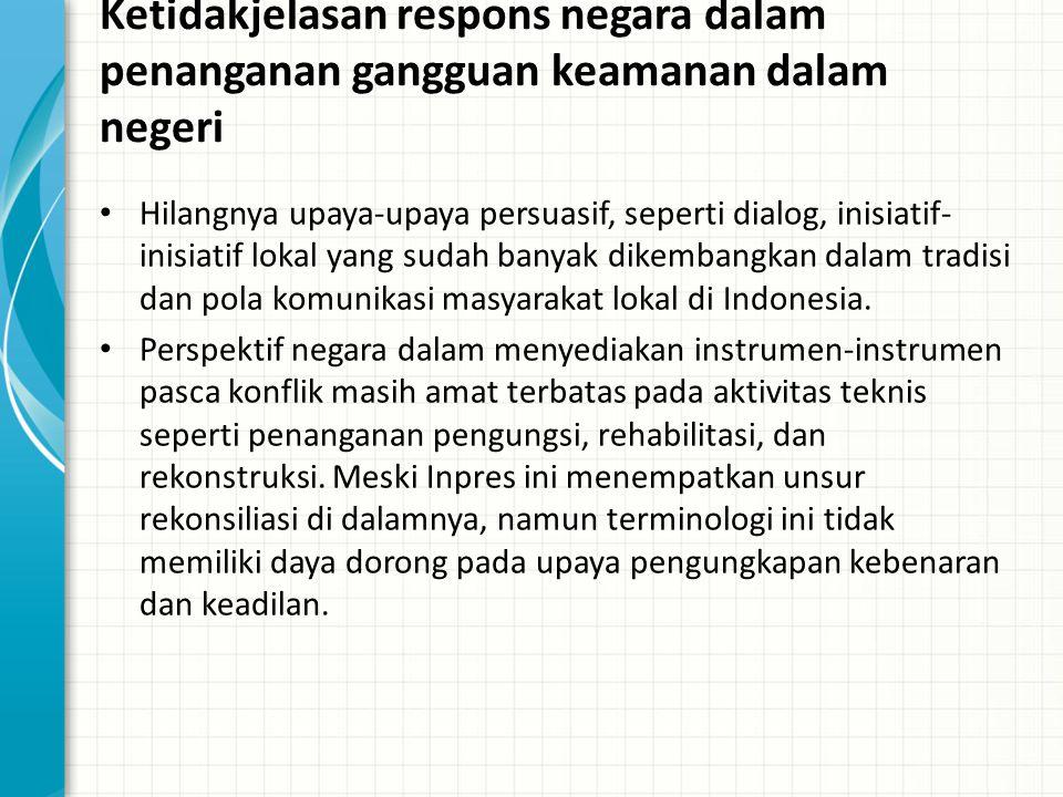 Ketidakjelasan respons negara dalam penanganan gangguan keamanan dalam negeri Hilangnya upaya-upaya persuasif, seperti dialog, inisiatif- inisiatif lokal yang sudah banyak dikembangkan dalam tradisi dan pola komunikasi masyarakat lokal di Indonesia.