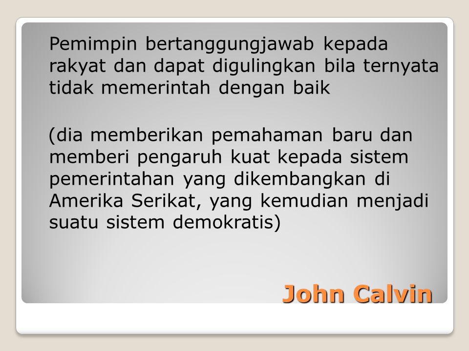 John Calvin John Calvin Pemimpin bertanggungjawab kepada rakyat dan dapat digulingkan bila ternyata tidak memerintah dengan baik (dia memberikan pemah