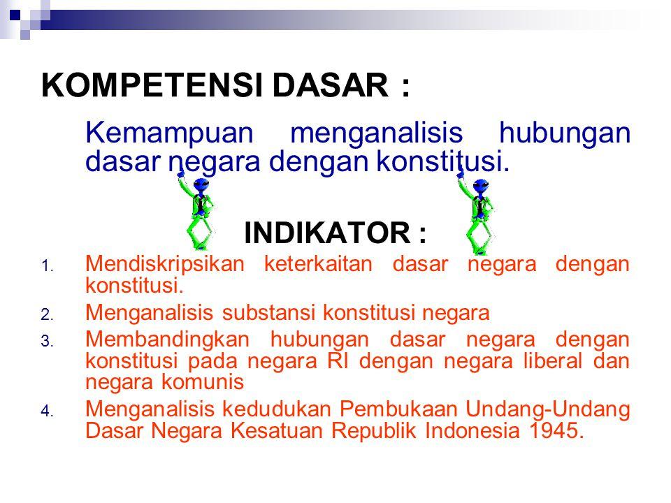 KOMPETENSI DASAR : Kemampuan menganalisis hubungan dasar negara dengan konstitusi.