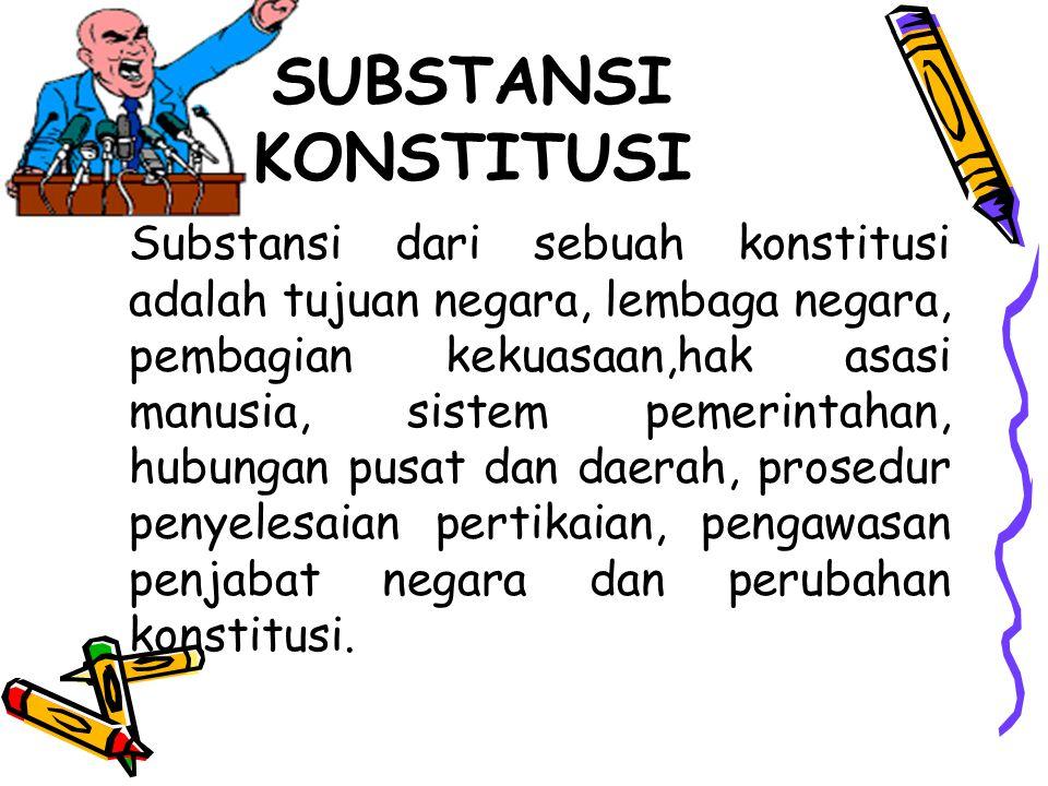 SUBSTANSI KONSTITUSI Substansi dari sebuah konstitusi adalah tujuan negara, lembaga negara, pembagian kekuasaan,hak asasi manusia, sistem pemerintahan, hubungan pusat dan daerah, prosedur penyelesaian pertikaian, pengawasan penjabat negara dan perubahan konstitusi.