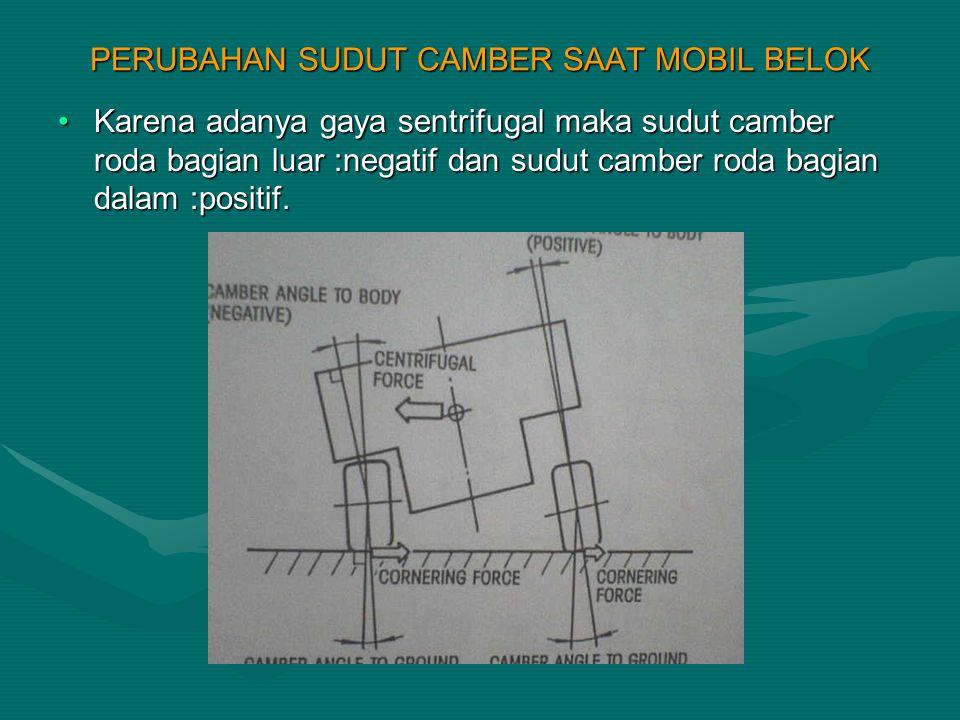 PERUBAHAN SUDUT CAMBER SAAT MOBIL BELOK Karena adanya gaya sentrifugal maka sudut camber roda bagian luar :negatif dan sudut camber roda bagian dalam