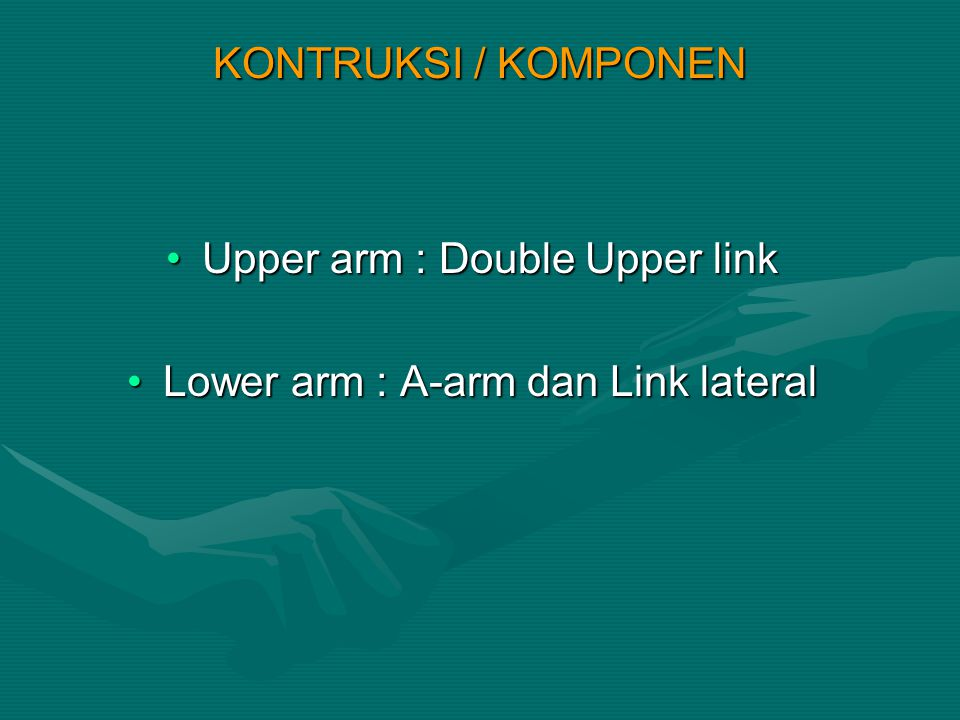 KONTRUKSI / KOMPONEN Upper arm : Double Upper linkUpper arm : Double Upper link Lower arm : A-arm dan Link lateralLower arm : A-arm dan Link lateral