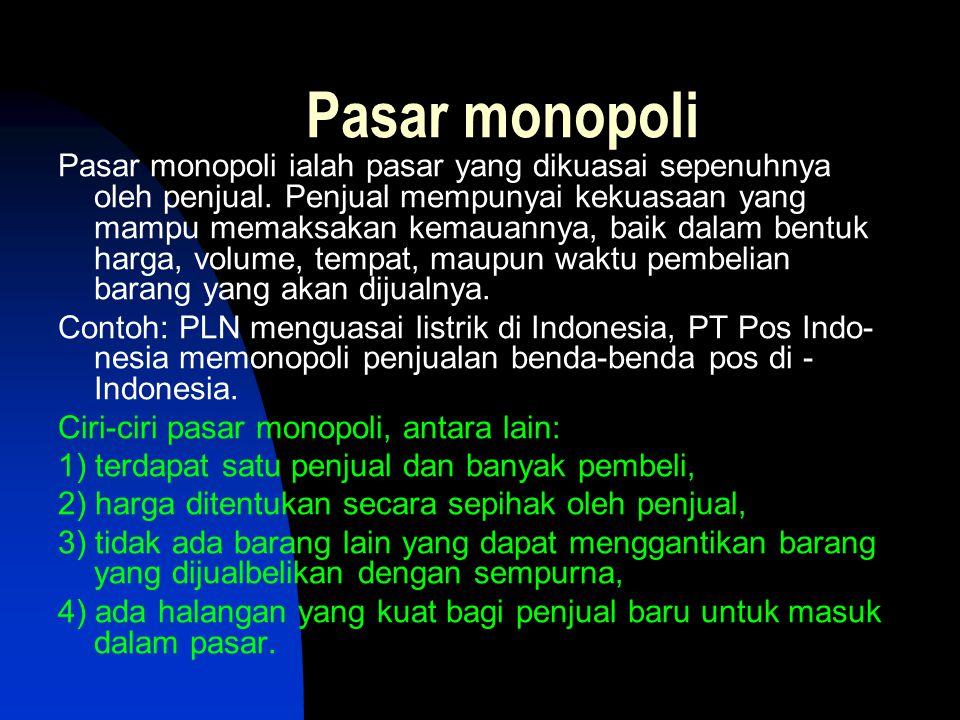 Pasar monopoli Pasar monopoli ialah pasar yang dikuasai sepenuhnya oleh penjual. Penjual mempunyai kekuasaan yang mampu memaksakan kemauannya, baik da