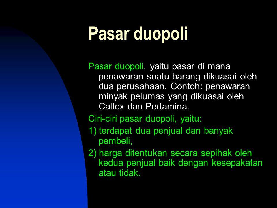 Pasar duopoli Pasar duopoli, yaitu pasar di mana penawaran suatu barang dikuasai oleh dua perusahaan. Contoh: penawaran minyak pelumas yang dikuasai o