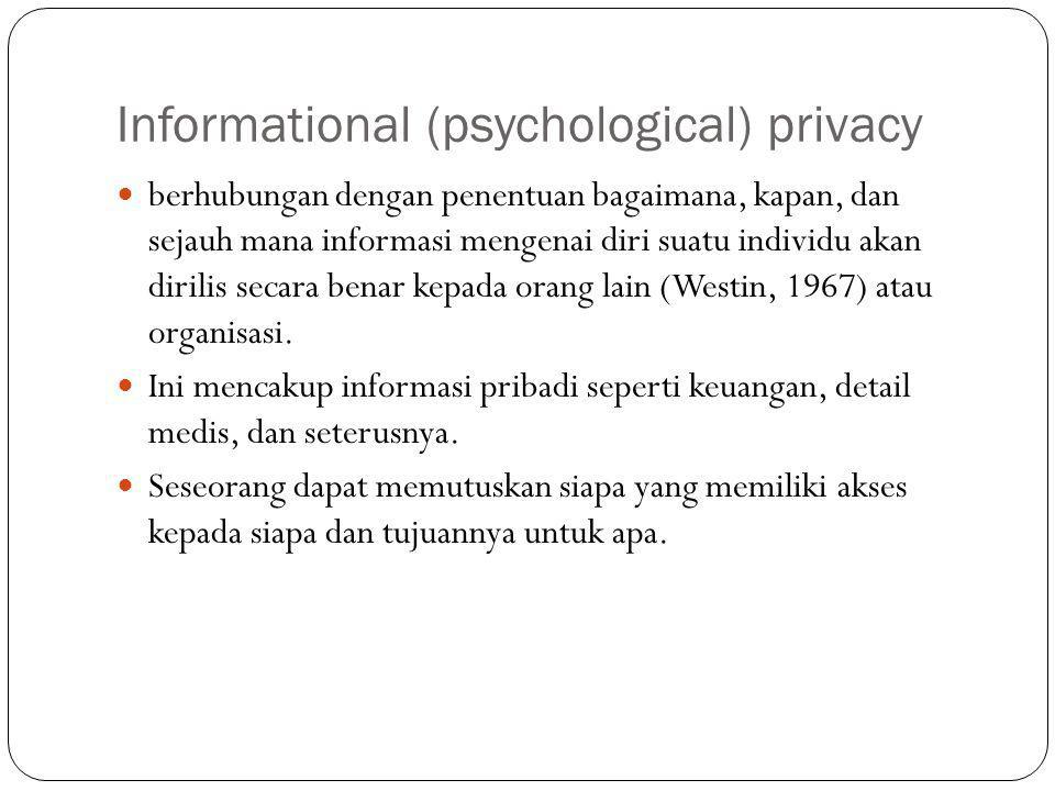 Informational (psychological) privacy berhubungan dengan penentuan bagaimana, kapan, dan sejauh mana informasi mengenai diri suatu individu akan dirilis secara benar kepada orang lain (Westin, 1967) atau organisasi.