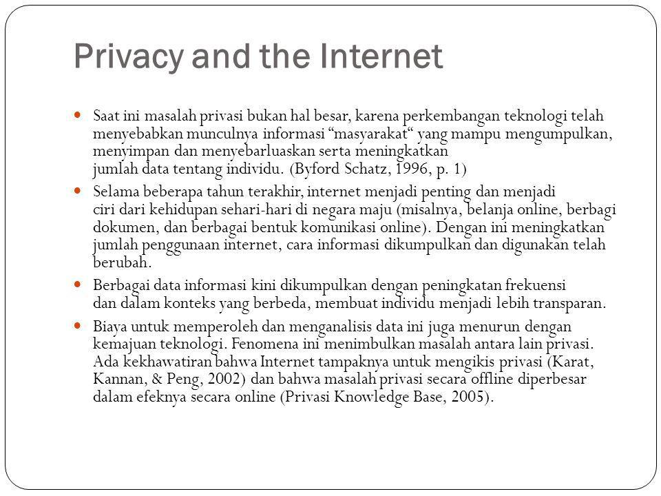 Privacy and the Internet Saat ini masalah privasi bukan hal besar, karena perkembangan teknologi telah menyebabkan munculnya informasi masyarakat yang mampu mengumpulkan, menyimpan dan menyebarluaskan serta meningkatkan jumlah data tentang individu.
