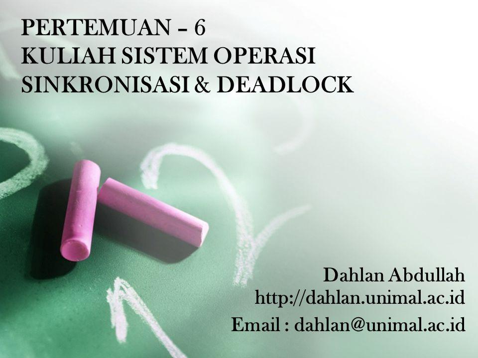 Dahlan Abdullah http://dahlan.unimal.ac.id Email : dahlan@unimal.ac.id PERTEMUAN – 6 KULIAH SISTEM OPERASI SINKRONISASI & DEADLOCK