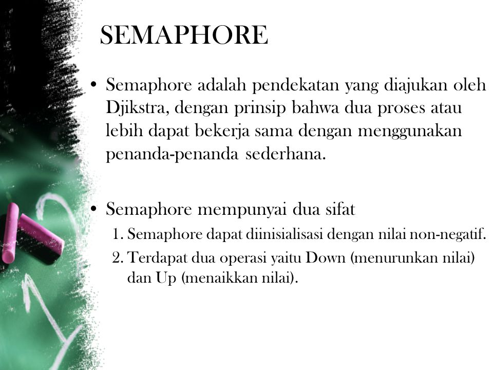 SEMAPHORE Semaphore adalah pendekatan yang diajukan oleh Djikstra, dengan prinsip bahwa dua proses atau lebih dapat bekerja sama dengan menggunakan penanda-penanda sederhana.