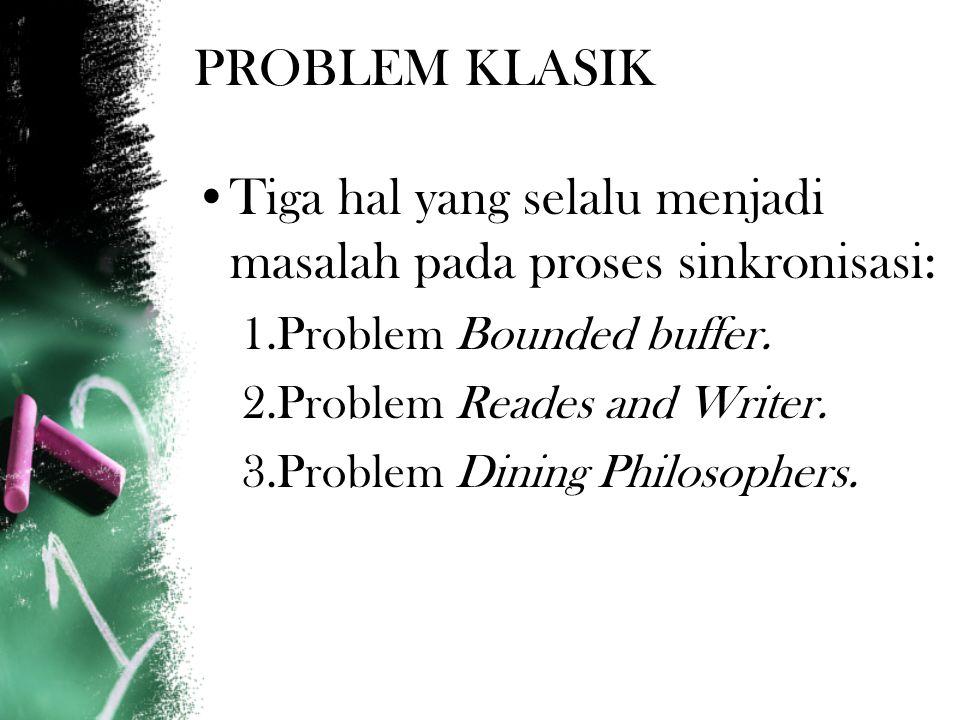 PROBLEM KLASIK Tiga hal yang selalu menjadi masalah pada proses sinkronisasi: 1.Problem Bounded buffer.
