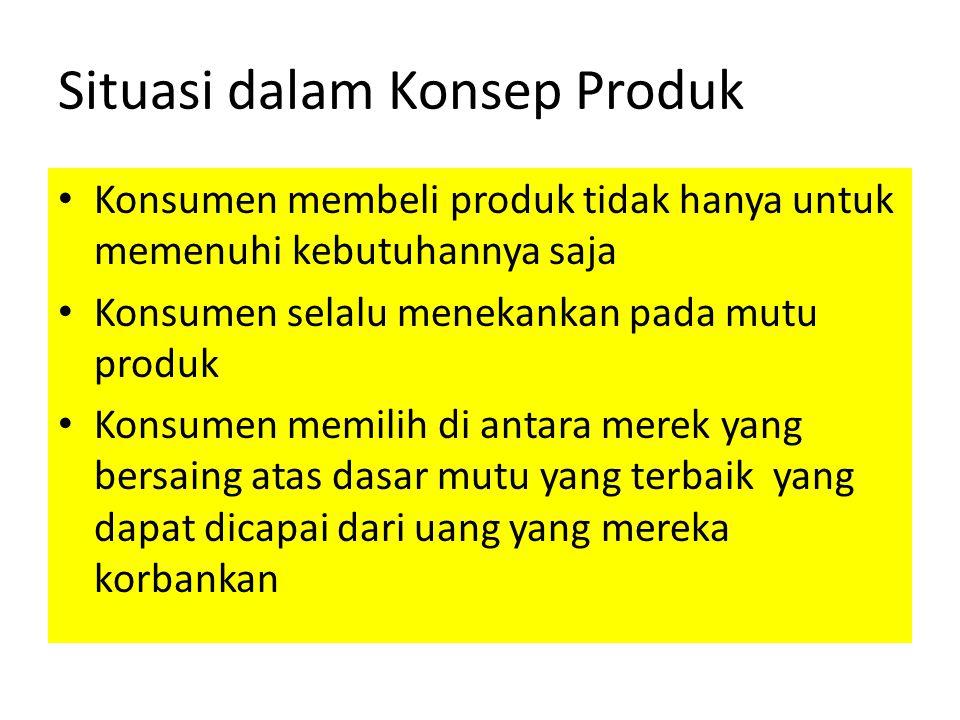 Situasi dalam Konsep Produk Konsumen membeli produk tidak hanya untuk memenuhi kebutuhannya saja Konsumen selalu menekankan pada mutu produk Konsumen