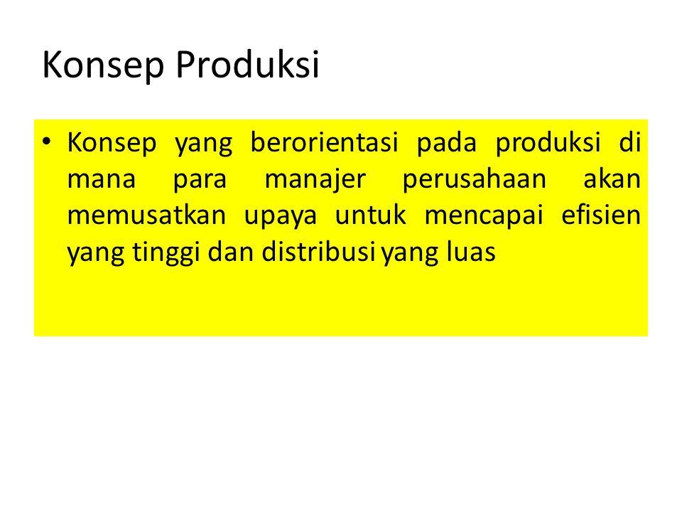 Konsep Produksi Konsep yang berorientasi pada produksi di mana para manajer perusahaan akan memusatkan upaya untuk mencapai efisien yang tinggi dan di