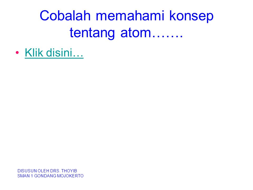 Cobalah memahami konsep tentang atom……. Klik disini… DISUSUN OLEH DRS. THOYIB SMAN 1 GONDANG MOJOKERTO