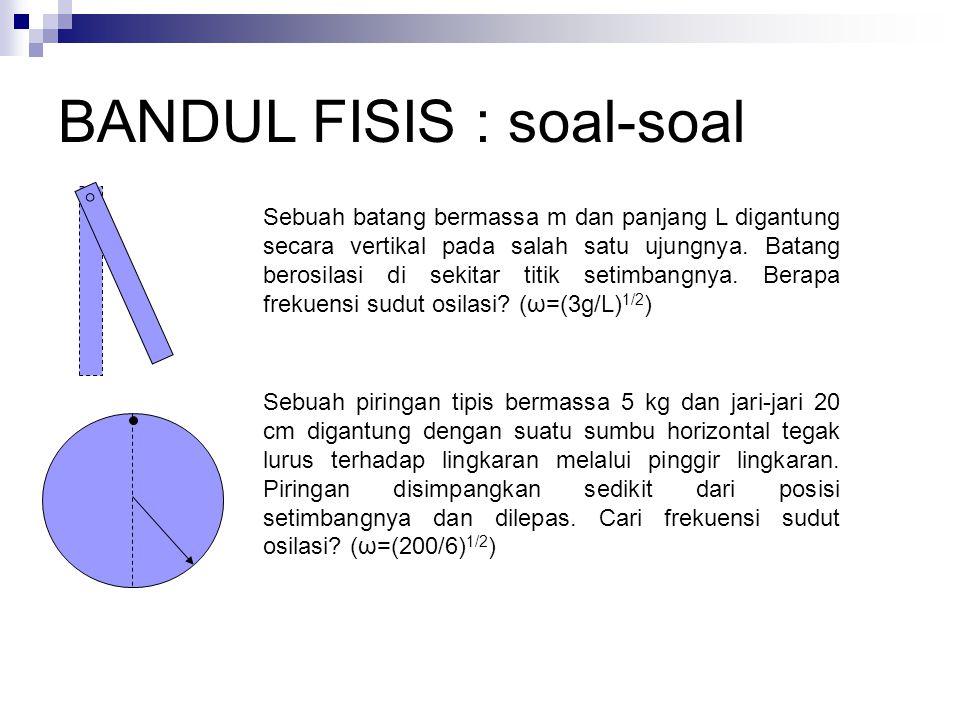 BANDUL FISIS : soal-soal Sebuah batang bermassa m dan panjang L digantung secara vertikal pada salah satu ujungnya. Batang berosilasi di sekitar titik