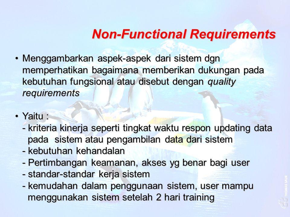 Non-Functional Requirements Menggambarkan aspek-aspek dari sistem dgn memperhatikan bagaimana memberikan dukungan pada kebutuhan fungsional atau diseb