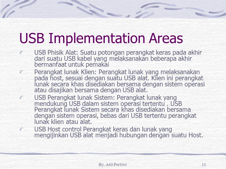By. Atit Pertiwi11 USB Implementation Areas USB Phisik Alat: Suatu potongan perangkat keras pada akhir dari suatu USB kabel yang melaksanakan beberapa
