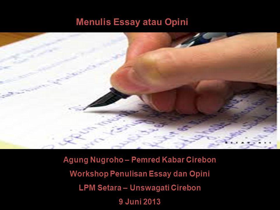 Menulis Essay atau Opini Agung Nugroho – Pemred Kabar Cirebon Workshop Penulisan Essay dan Opini LPM Setara – Unswagati Cirebon 9 Juni 2013