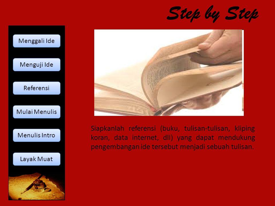 Step by Step Siapkanlah referensi (buku, tulisan-tulisan, kliping koran, data internet, dll) yang dapat mendukung pengembangan ide tersebut menjadi se