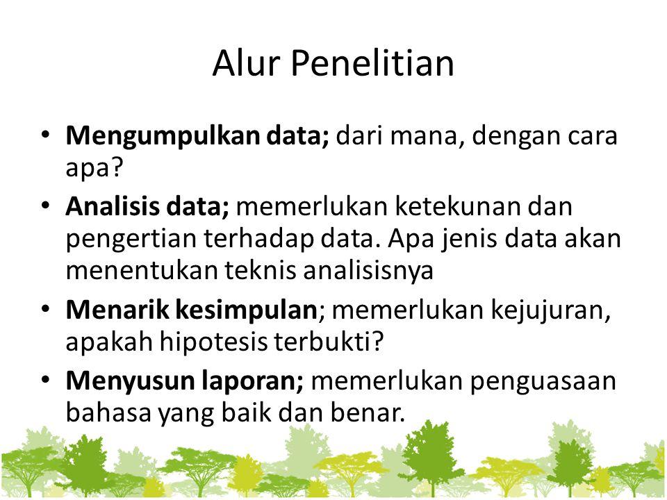 Alur Penelitian Mengumpulkan data; dari mana, dengan cara apa? Analisis data; memerlukan ketekunan dan pengertian terhadap data. Apa jenis data akan m