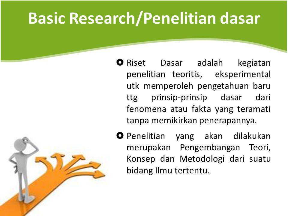 Basic Research/Penelitian dasar  Riset Dasar adalah kegiatan penelitian teoritis, eksperimental utk memperoleh pengetahuan baru ttg prinsip-prinsip d