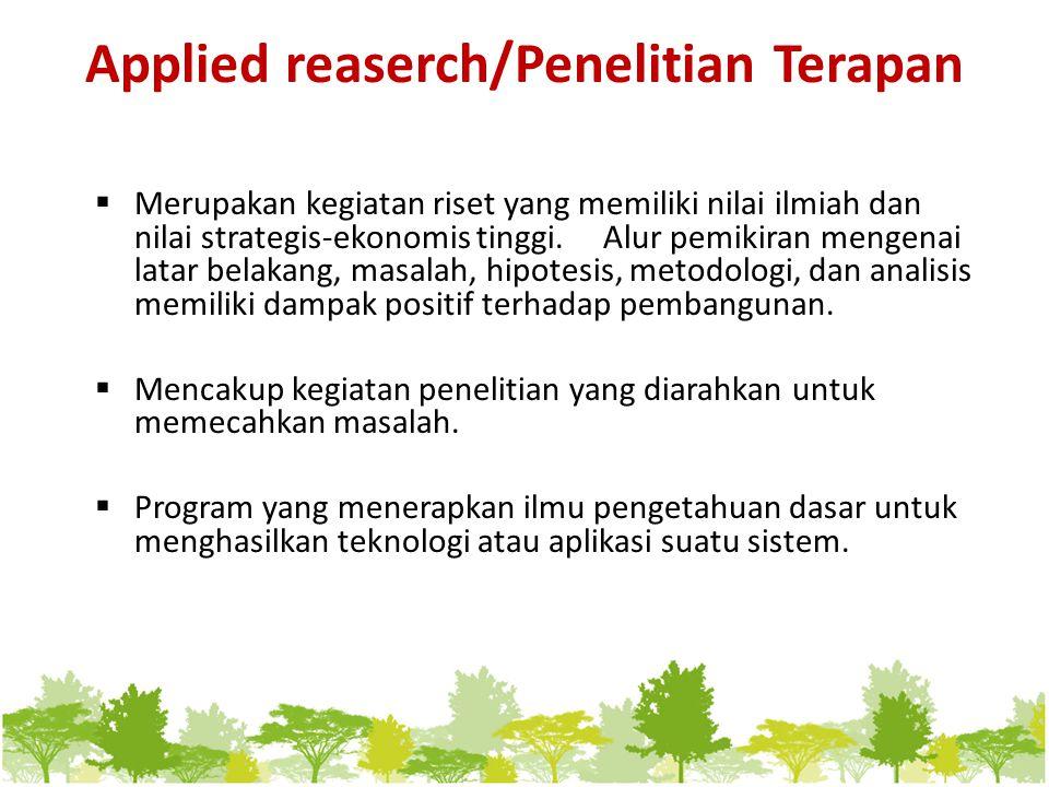 Applied reaserch/Penelitian Terapan  Merupakan kegiatan riset yang memiliki nilai ilmiah dan nilai strategis-ekonomis tinggi. Alur pemikiran mengenai