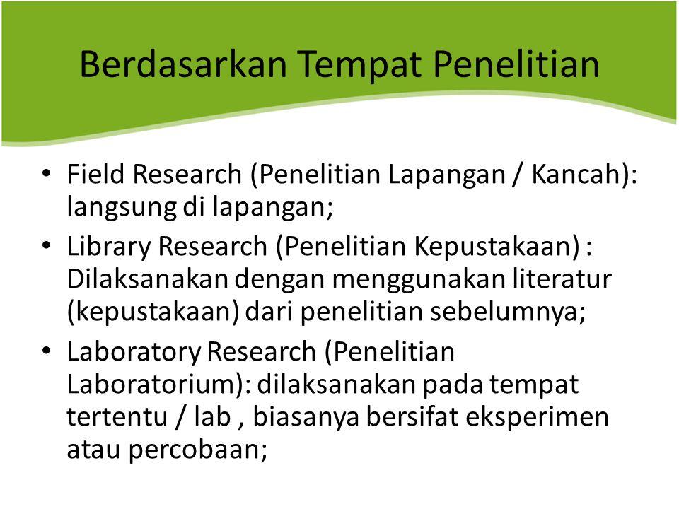 Berdasarkan Tempat Penelitian Field Research (Penelitian Lapangan / Kancah): langsung di lapangan; Library Research (Penelitian Kepustakaan) : Dilaksa