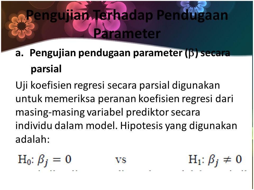 Pengujian Terhadap Pendugaan Parameter a.Pengujian pendugaan parameter (  ) secara parsial Uji koefisien regresi secara parsial digunakan untuk memeriksa peranan koefisien regresi dari masing-masing variabel prediktor secara individu dalam model.