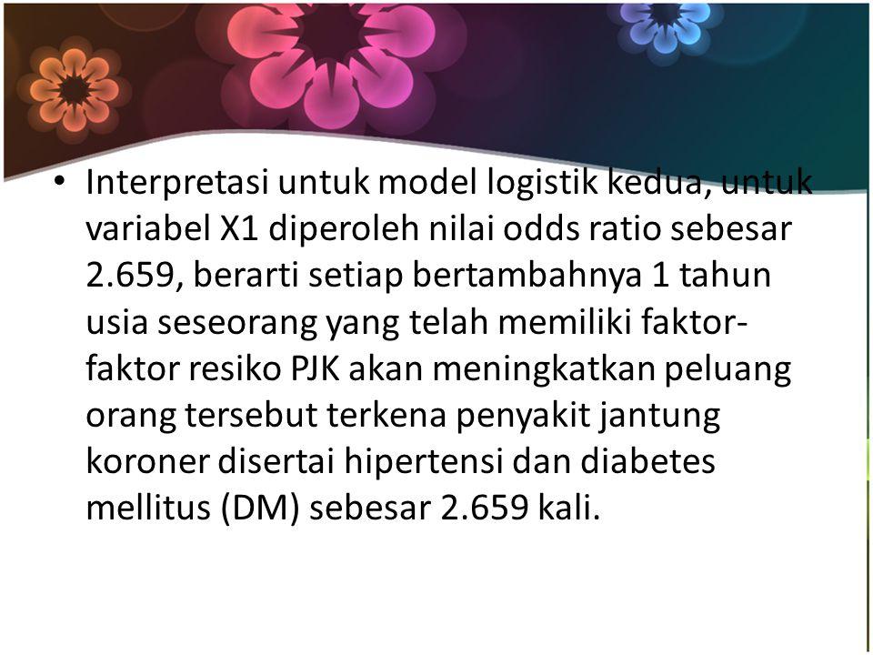 Interpretasi untuk model logistik kedua, untuk variabel X1 diperoleh nilai odds ratio sebesar 2.659, berarti setiap bertambahnya 1 tahun usia seseoran