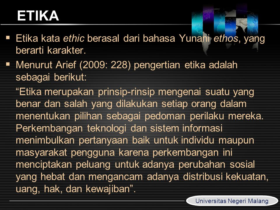LOGO www.themegallery.com ETIKA  Etika kata ethic berasal dari bahasa Yunani ethos, yang berarti karakter.  Menurut Arief (2009: 228) pengertian eti
