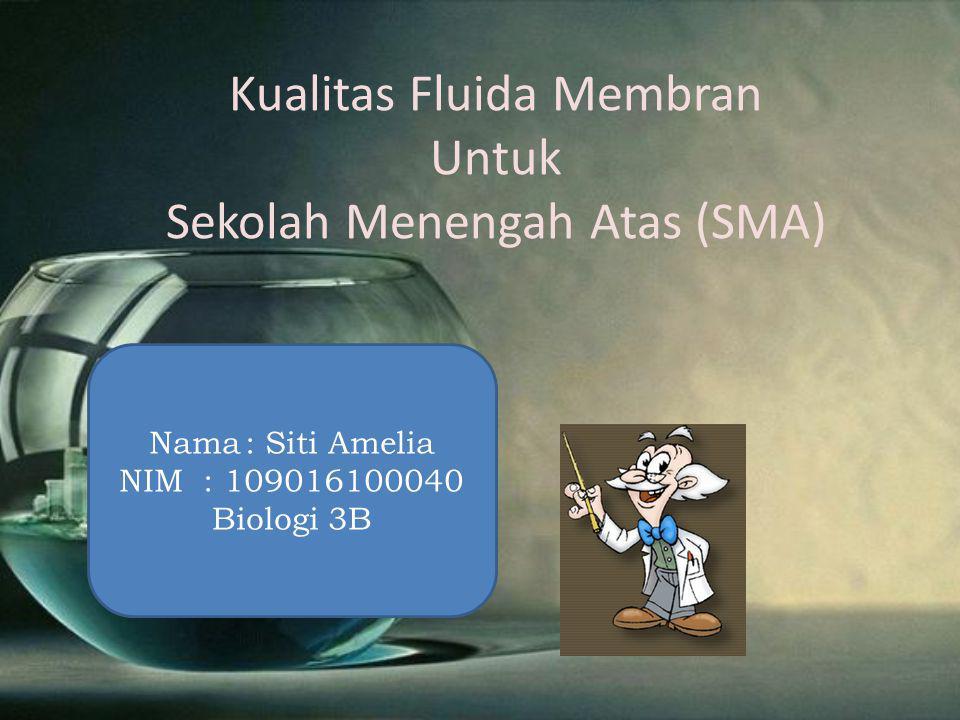 Kualitas Fluida Membran Untuk Sekolah Menengah Atas (SMA) Nama: Siti Amelia NIM : 109016100040 Biologi 3B
