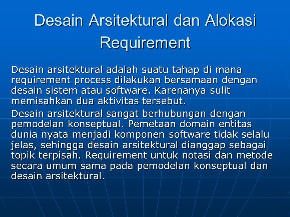 Desain Arsitektural dan Alokasi Requirement Desain arsitektural adalah suatu tahap di mana requirement process dilakukan bersamaan dengan desain siste