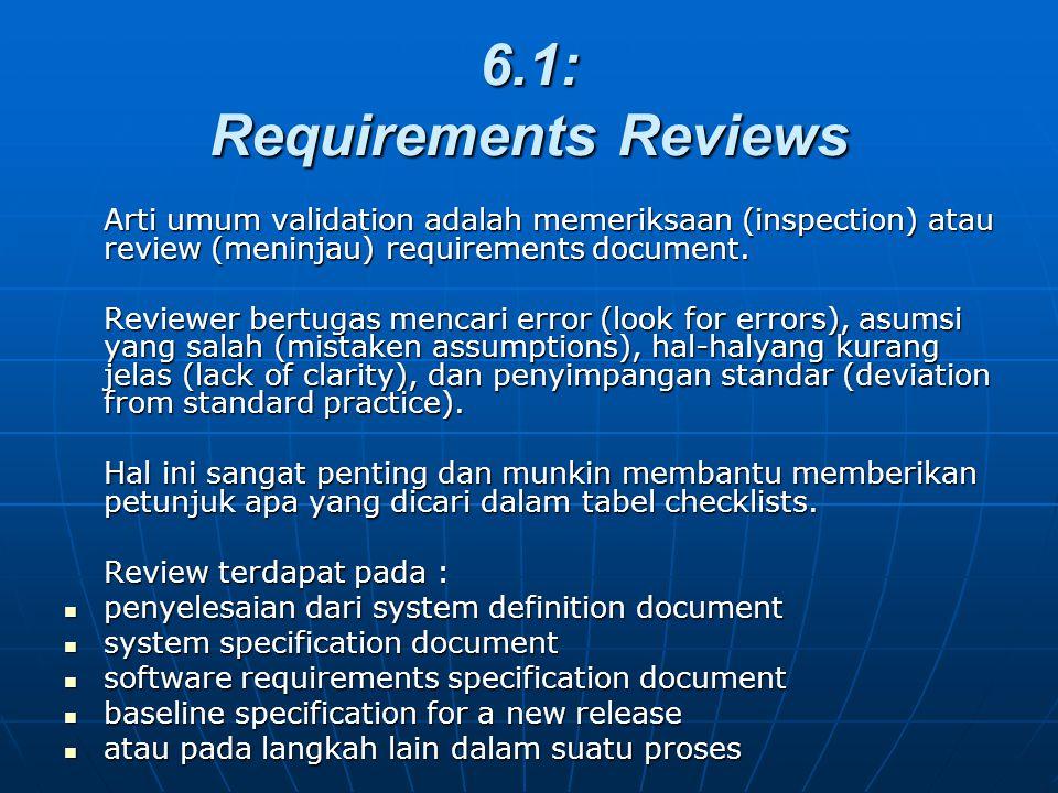 6.1: Requirements Reviews Arti umum validation adalah memeriksaan (inspection) atau review (meninjau) requirements document. Reviewer bertugas mencari