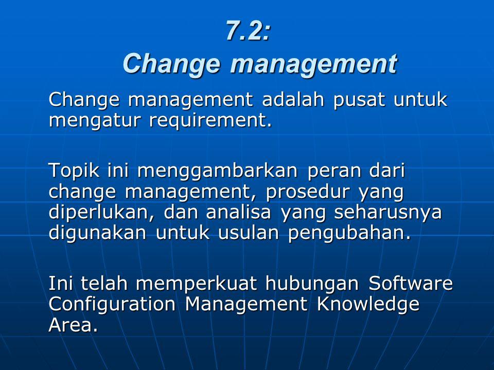 7.2: Change management Change management adalah pusat untuk mengatur requirement. Topik ini menggambarkan peran dari change management, prosedur yang
