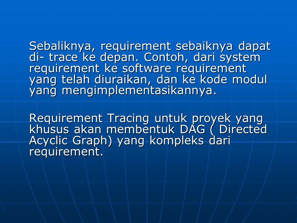 Sebaliknya, requirement sebaiknya dapat di- trace ke depan. Contoh, dari system requirement ke software requirement yang telah diuraikan, dan ke kode