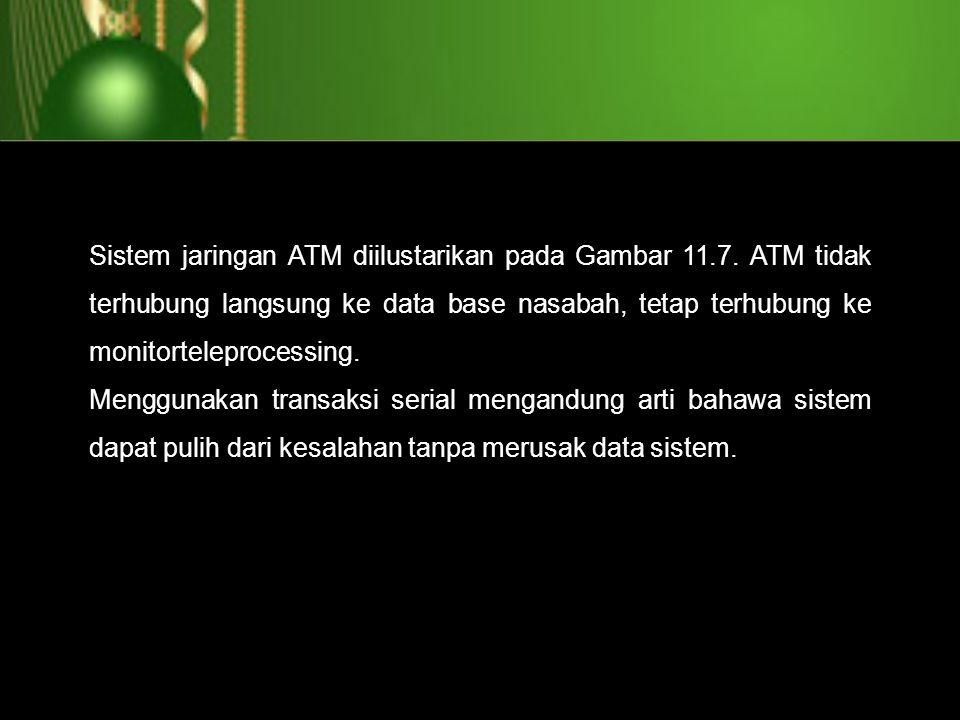 Sistem jaringan ATM diilustarikan pada Gambar 11.7. ATM tidak terhubung langsung ke data base nasabah, tetap terhubung ke monitorteleprocessing. Mengg