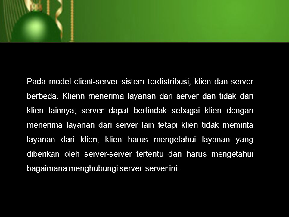 Pada model client-server sistem terdistribusi, klien dan server berbeda. Klienn menerima layanan dari server dan tidak dari klien lainnya; server dapa