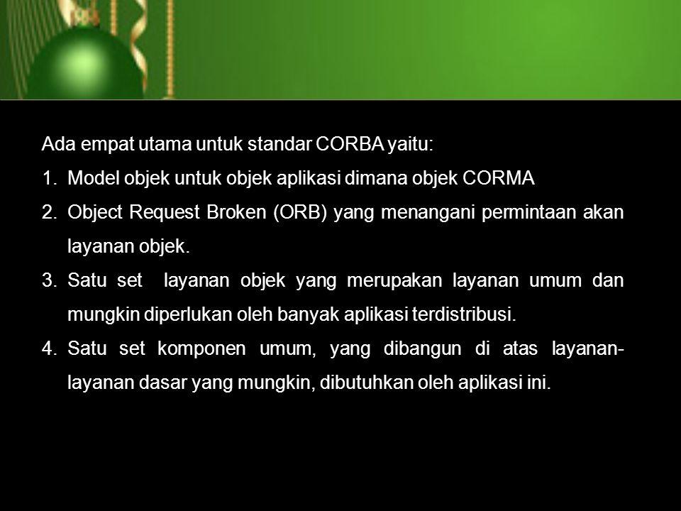 Ada empat utama untuk standar CORBA yaitu: 1.Model objek untuk objek aplikasi dimana objek CORMA 2.Object Request Broken (ORB) yang menangani perminta