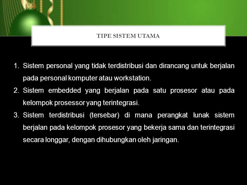 TIPE SISTEM UTAMA 1.Sistem personal yang tidak terdistribusi dan dirancang untuk berjalan pada personal komputer atau workstation. 2.Sistem embedded y