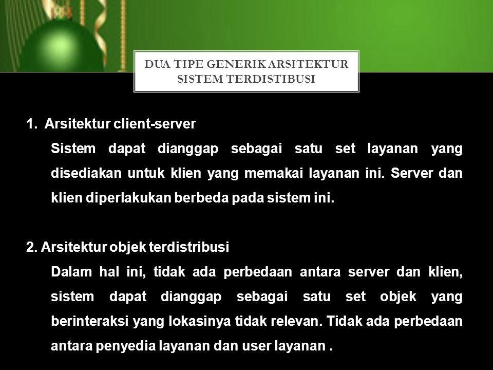 DUA TIPE GENERIK ARSITEKTUR SISTEM TERDISTIBUSI 1.Arsitektur client-server Sistem dapat dianggap sebagai satu set layanan yang disediakan untuk klien