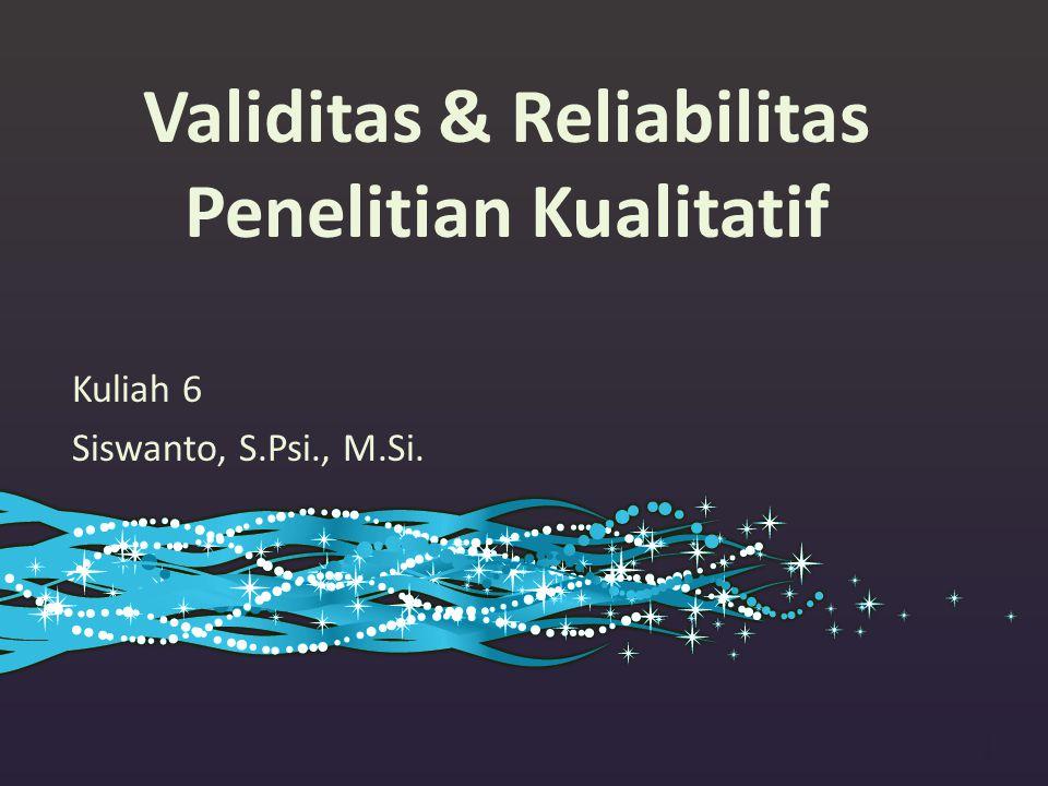 Validitas & Reliabilitas Penelitian Kualitatif Kuliah 6 Siswanto, S.Psi., M.Si. 1